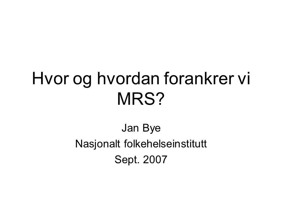 Hvor og hvordan forankrer vi MRS? Jan Bye Nasjonalt folkehelseinstitutt Sept. 2007