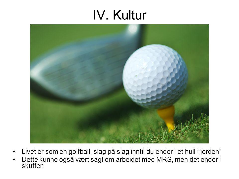 """IV. Kultur •Livet er som en golfball, slag på slag inntil du ender i et hull i jorden"""" •Dette kunne også vært sagt om arbeidet med MRS, men det ender"""