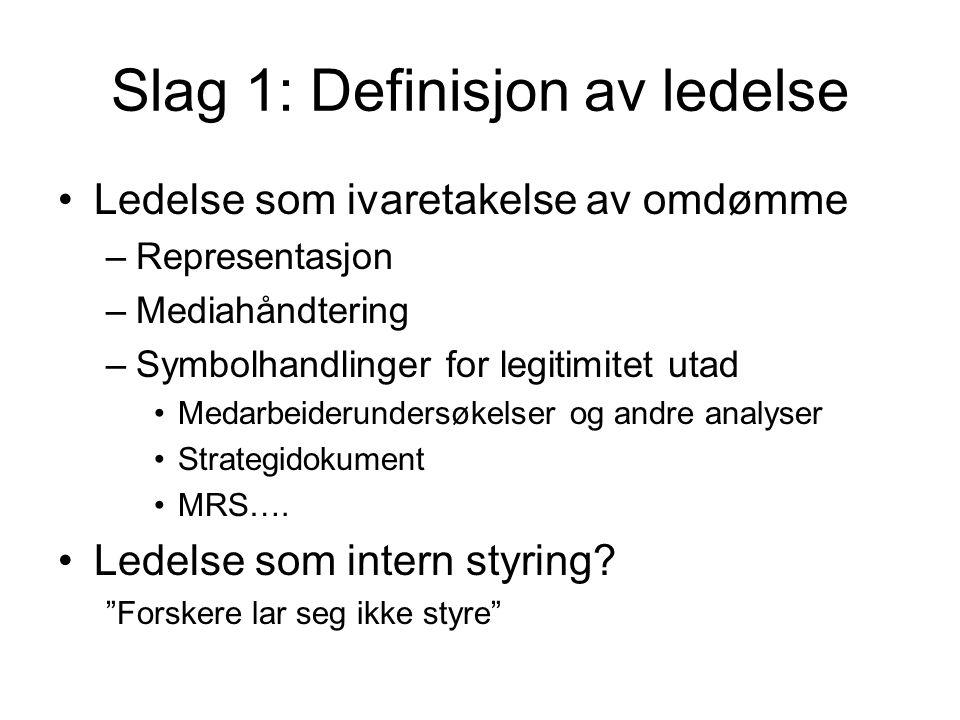 Slag 1: Definisjon av ledelse •Ledelse som ivaretakelse av omdømme –Representasjon –Mediahåndtering –Symbolhandlinger for legitimitet utad •Medarbeiderundersøkelser og andre analyser •Strategidokument •MRS….