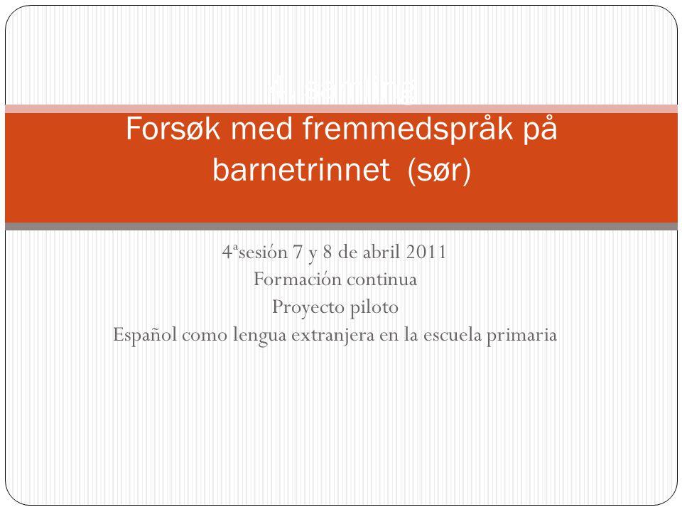 4ªsesión 7 y 8 de abril 2011 Formación continua Proyecto piloto Español como lengua extranjera en la escuela primaria 4.