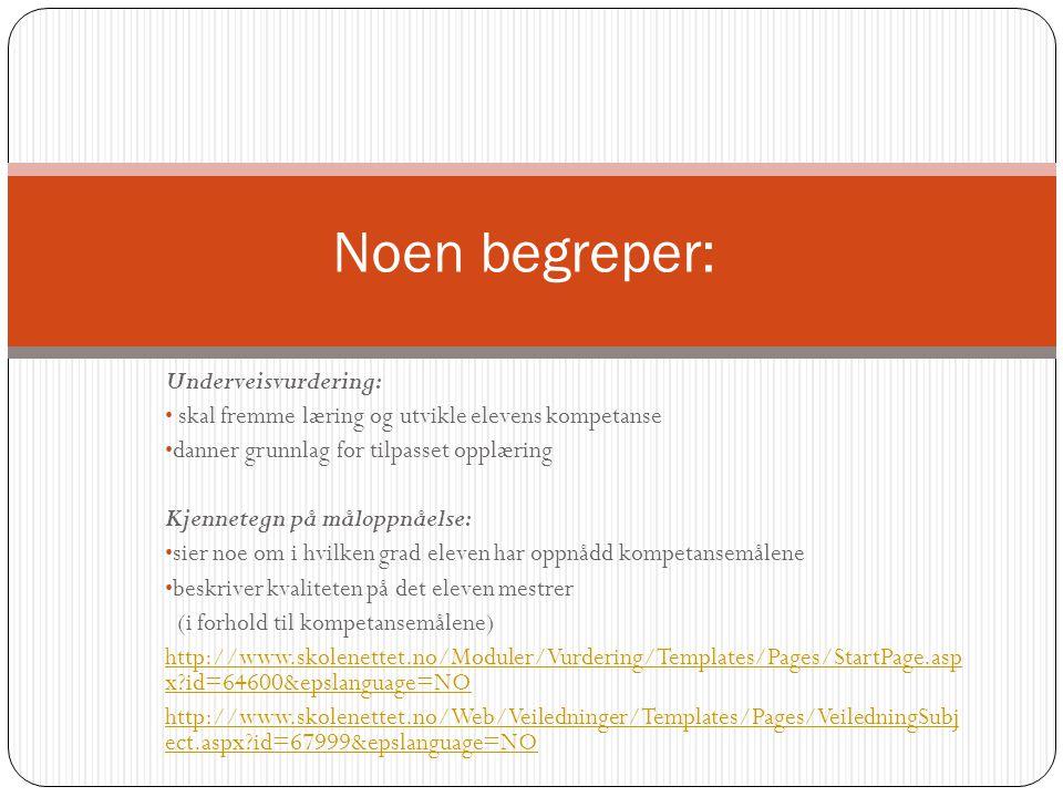 Underveisvurdering: • skal fremme læring og utvikle elevens kompetanse • danner grunnlag for tilpasset opplæring Kjennetegn på måloppnåelse: • sier noe om i hvilken grad eleven har oppnådd kompetansemålene • beskriver kvaliteten på det eleven mestrer (i forhold til kompetansemålene) http://www.skolenettet.no/Moduler/Vurdering/Templates/Pages/StartPage.asp x id=64600&epslanguage=NO http://www.skolenettet.no/Web/Veiledninger/Templates/Pages/VeiledningSubj ect.aspx id=67999&epslanguage=NO Noen begreper:
