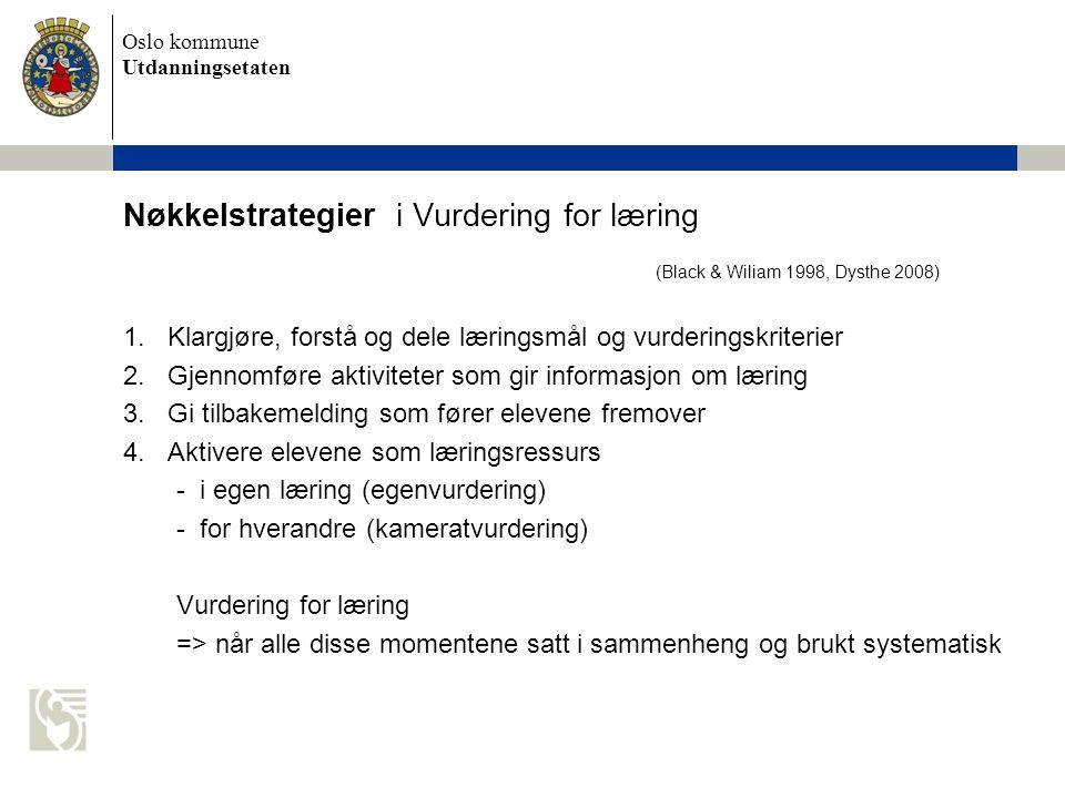 Oslo kommune Utdanningsetaten Nøkkelstrategier i Vurdering for læring (Black & Wiliam 1998, Dysthe 2008) 1.Klargjøre, forstå og dele læringsmål og vurderingskriterier 2.Gjennomføre aktiviteter som gir informasjon om læring 3.Gi tilbakemelding som fører elevene fremover 4.Aktivere elevene som læringsressurs - i egen læring (egenvurdering) - for hverandre (kameratvurdering) Vurdering for læring => når alle disse momentene satt i sammenheng og brukt systematisk