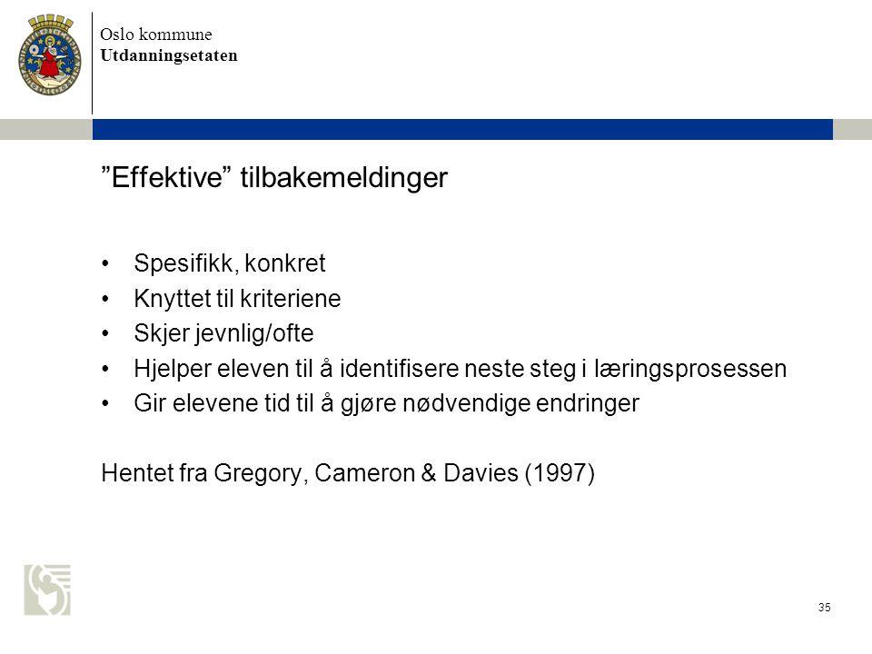 Oslo kommune Utdanningsetaten 35 Effektive tilbakemeldinger •Spesifikk, konkret •Knyttet til kriteriene •Skjer jevnlig/ofte •Hjelper eleven til å identifisere neste steg i læringsprosessen •Gir elevene tid til å gjøre nødvendige endringer Hentet fra Gregory, Cameron & Davies (1997)