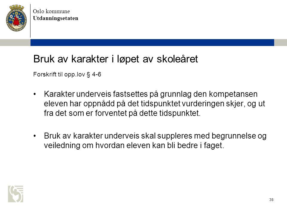 Oslo kommune Utdanningsetaten 38 Bruk av karakter i løpet av skoleåret Forskrift til opp.lov § 4-6 •Karakter underveis fastsettes på grunnlag den kompetansen eleven har oppnådd på det tidspunktet vurderingen skjer, og ut fra det som er forventet på dette tidspunktet.