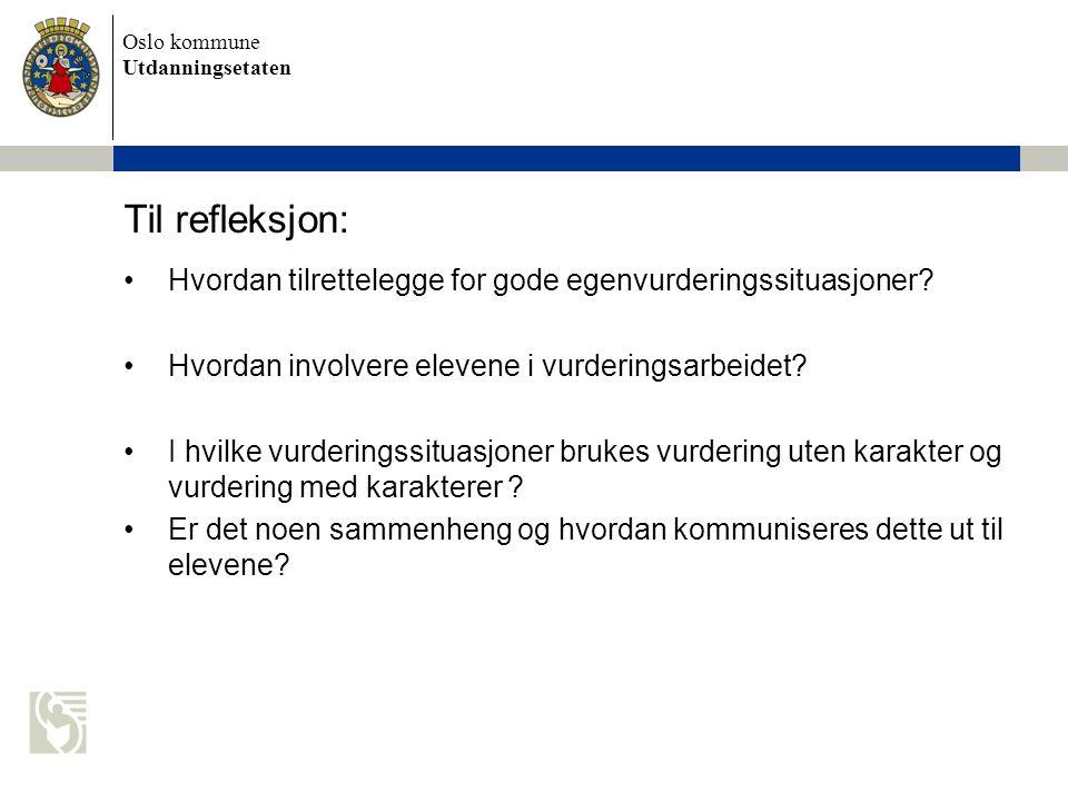 Oslo kommune Utdanningsetaten Til refleksjon: •Hvordan tilrettelegge for gode egenvurderingssituasjoner? •Hvordan involvere elevene i vurderingsarbeid