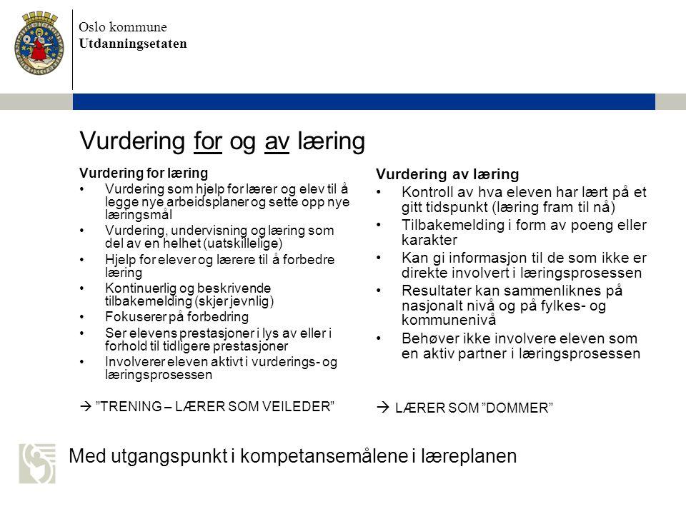 Oslo kommune Utdanningsetaten Vurdering for og av læring Vurdering for læring •Vurdering som hjelp for lærer og elev til å legge nye arbeidsplaner og sette opp nye læringsmål •Vurdering, undervisning og læring som del av en helhet (uatskillelige) •Hjelp for elever og lærere til å forbedre læring •Kontinuerlig og beskrivende tilbakemelding (skjer jevnlig) •Fokuserer på forbedring •Ser elevens prestasjoner i lys av eller i forhold til tidligere prestasjoner •Involverer eleven aktivt i vurderings- og læringsprosessen  TRENING – LÆRER SOM VEILEDER Vurdering av læring •Kontroll av hva eleven har lært på et gitt tidspunkt (læring fram til nå) •Tilbakemelding i form av poeng eller karakter •Kan gi informasjon til de som ikke er direkte involvert i læringsprosessen •Resultater kan sammenliknes på nasjonalt nivå og på fylkes- og kommunenivå •Behøver ikke involvere eleven som en aktiv partner i læringsprosessen  LÆRER SOM DOMMER Med utgangspunkt i kompetansemålene i læreplanen