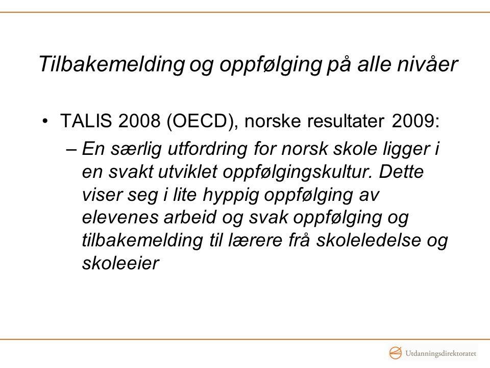 Tilbakemelding og oppfølging på alle nivåer •TALIS 2008 (OECD), norske resultater 2009: –En særlig utfordring for norsk skole ligger i en svakt utviklet oppfølgingskultur.