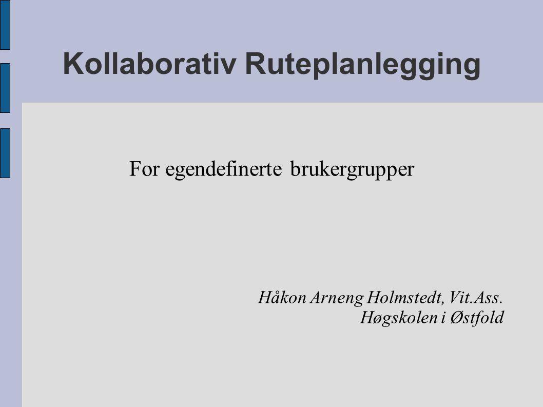 Kollaborativ Ruteplanlegging For egendefinerte brukergrupper Håkon Arneng Holmstedt, Vit.Ass.
