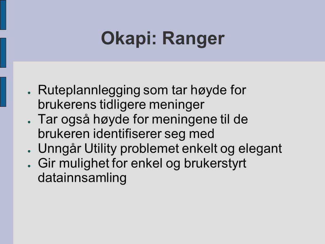 Okapi: Ranger ● Ruteplannlegging som tar høyde for brukerens tidligere meninger ● Tar også høyde for meningene til de brukeren identifiserer seg med ● Unngår Utility problemet enkelt og elegant ● Gir mulighet for enkel og brukerstyrt datainnsamling