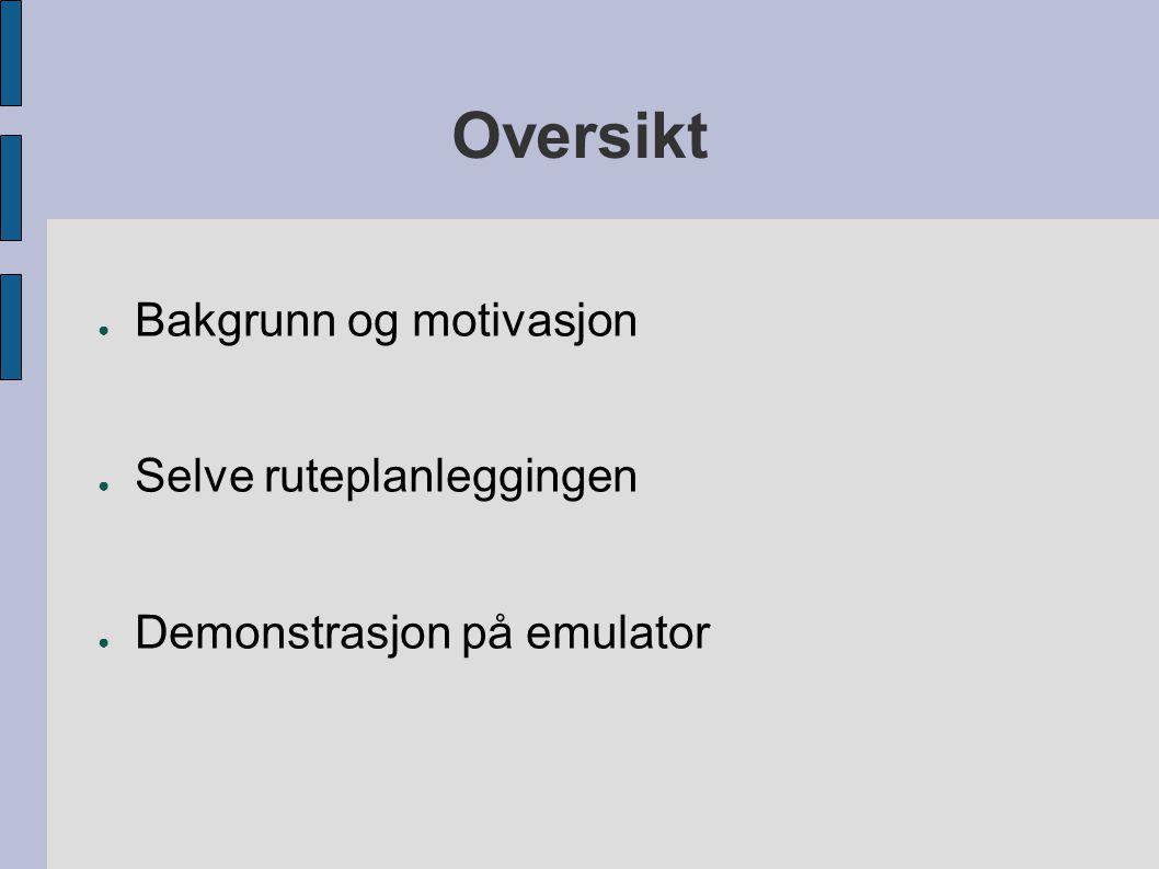 Oversikt ● Bakgrunn og motivasjon ● Selve ruteplanleggingen ● Demonstrasjon på emulator