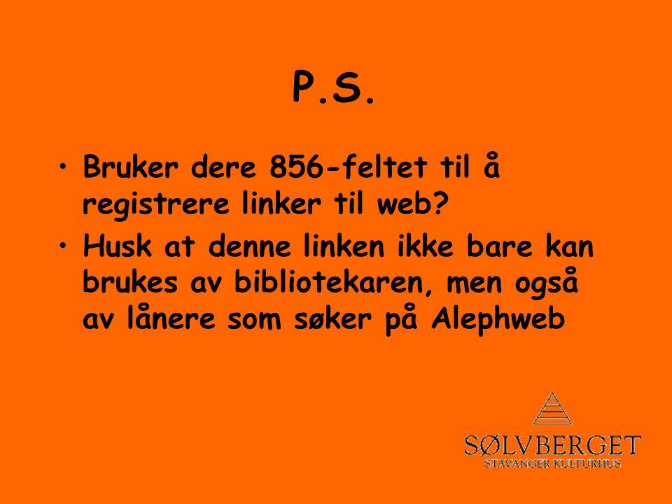 P.S. •Bruker dere 856-feltet til å registrere linker til web.