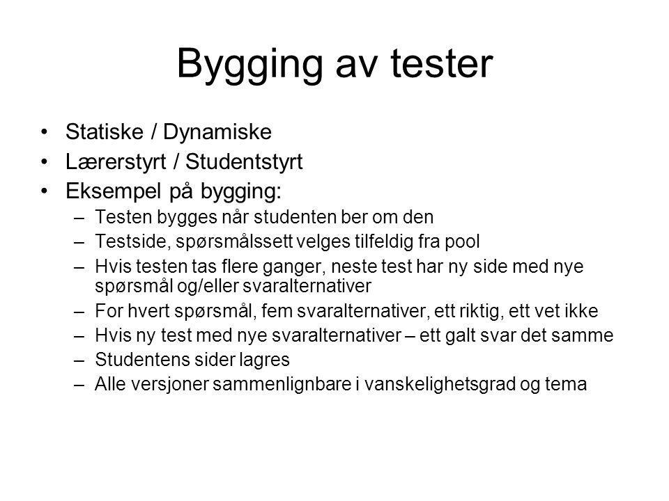 Bygging av tester •Statiske / Dynamiske •Lærerstyrt / Studentstyrt •Eksempel på bygging: –Testen bygges når studenten ber om den –Testside, spørsmålssett velges tilfeldig fra pool –Hvis testen tas flere ganger, neste test har ny side med nye spørsmål og/eller svaralternativer –For hvert spørsmål, fem svaralternativer, ett riktig, ett vet ikke –Hvis ny test med nye svaralternativer – ett galt svar det samme –Studentens sider lagres –Alle versjoner sammenlignbare i vanskelighetsgrad og tema