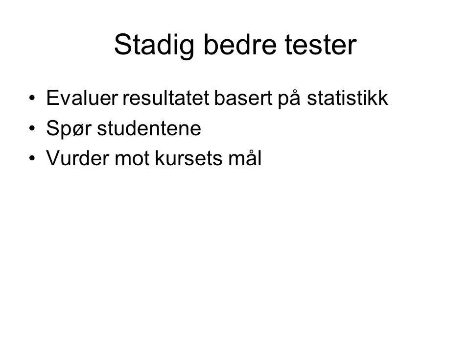 Stadig bedre tester •Evaluer resultatet basert på statistikk •Spør studentene •Vurder mot kursets mål