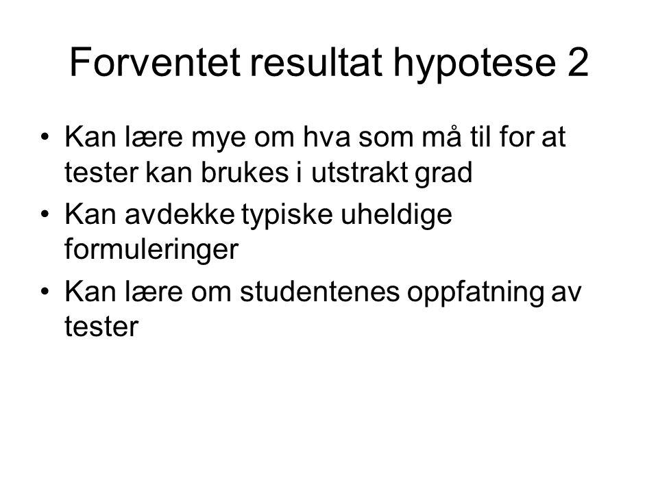 Forventet resultat hypotese 2 •Kan lære mye om hva som må til for at tester kan brukes i utstrakt grad •Kan avdekke typiske uheldige formuleringer •Kan lære om studentenes oppfatning av tester