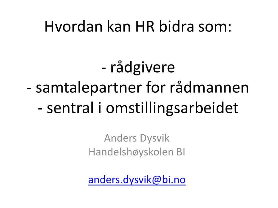 Hvordan kan HR bidra som: - rådgivere - samtalepartner for rådmannen - sentral i omstillingsarbeidet Anders Dysvik Handelshøyskolen BI anders.dysvik@b