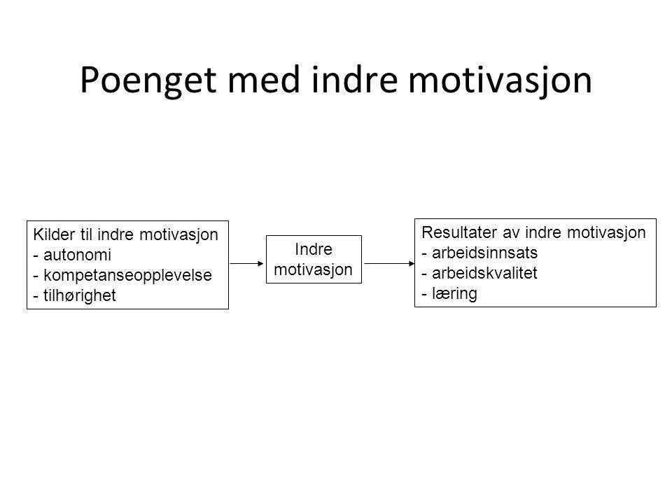 Poenget med indre motivasjon Kilder til indre motivasjon - autonomi - kompetanseopplevelse - tilhørighet Indre motivasjon Resultater av indre motivasj