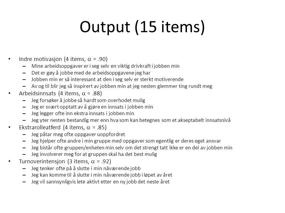Output (15 items) • Indre motivasjon (4 items,  =.90) – Mine arbeidsoppgaver er i seg selv en viktig drivkraft i jobben min – Det er gøy å jobbe med