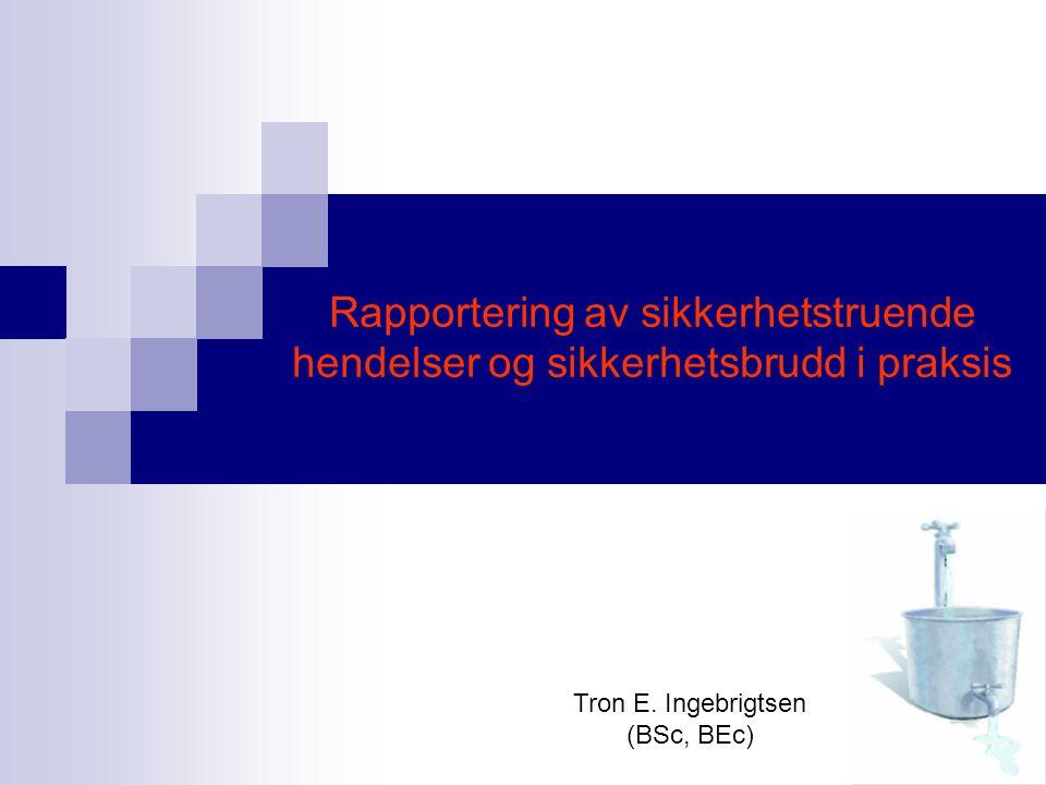 Rapportering av sikkerhetstruende hendelser og sikkerhetsbrudd i praksis Tron E. Ingebrigtsen (BSc, BEc)
