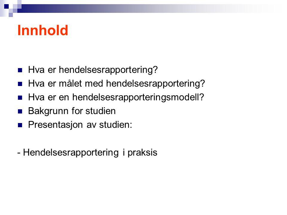 Innhold  Hva er hendelsesrapportering?  Hva er målet med hendelsesrapportering?  Hva er en hendelsesrapporteringsmodell?  Bakgrunn for studien  P