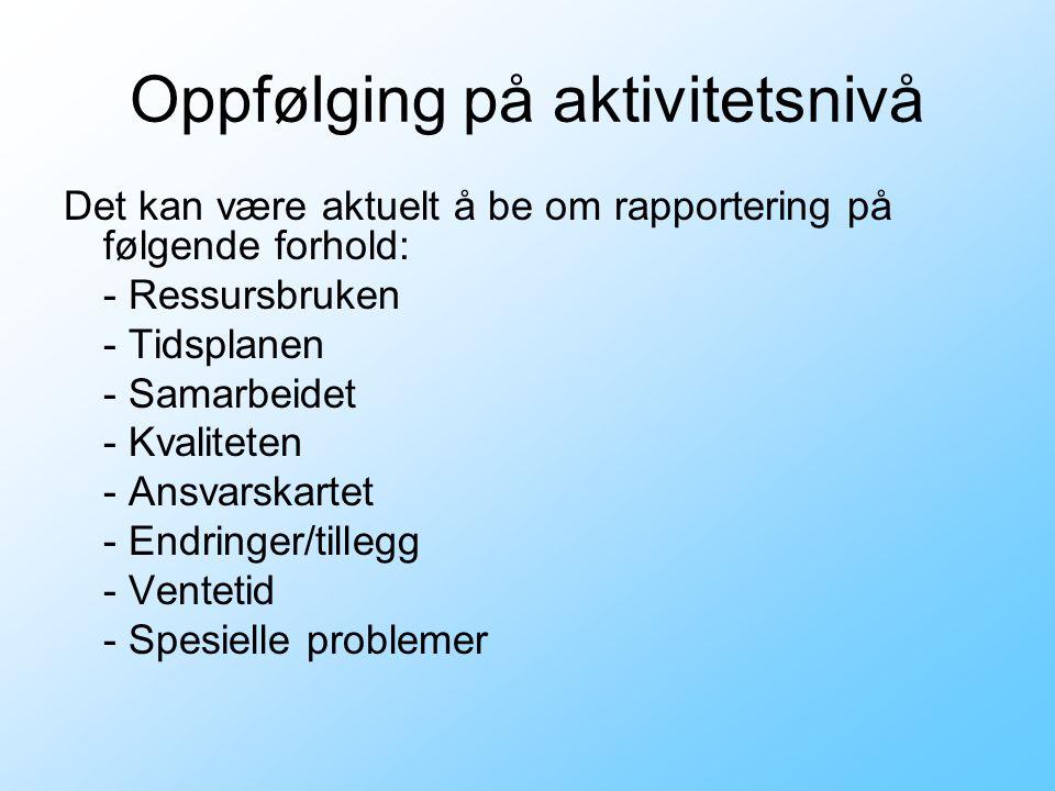Oppfølging på aktivitetsnivå Det kan være aktuelt å be om rapportering på følgende forhold: - Ressursbruken - Tidsplanen - Samarbeidet - Kvaliteten -
