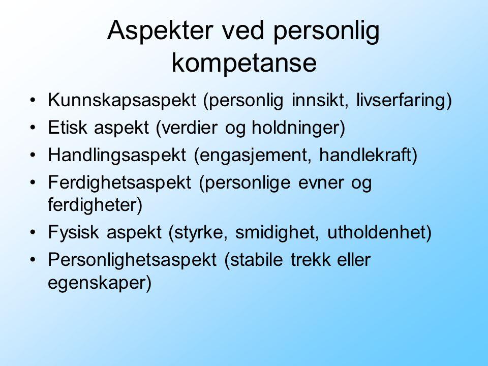 Aspekter ved personlig kompetanse •Kunnskapsaspekt (personlig innsikt, livserfaring) •Etisk aspekt (verdier og holdninger) •Handlingsaspekt (engasjeme