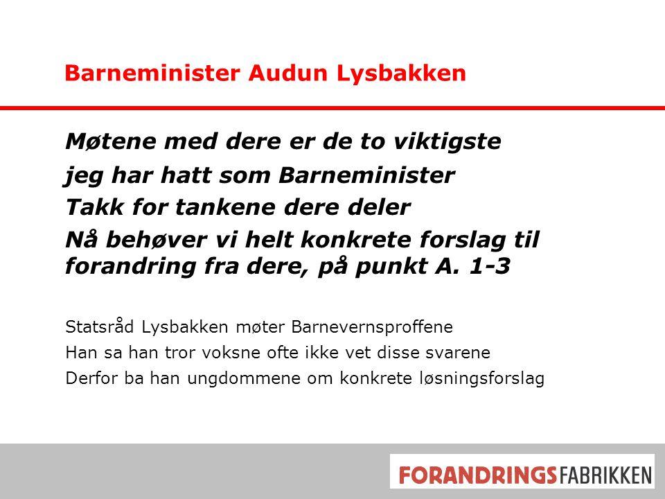Barneminister Audun Lysbakken Møtene med dere er de to viktigste jeg har hatt som Barneminister Takk for tankene dere deler Nå behøver vi helt konkrete forslag til forandring fra dere, på punkt A.