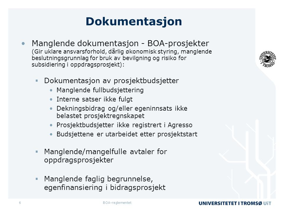 Dokumentasjon •Manglende dokumentasjon - BOA-prosjekter (Gir uklare ansvarsforhold, dårlig økonomisk styring, manglende beslutningsgrunnlag for bruk av bevilgning og risiko for subsidiering i oppdragsprosjekt):  Dokumentasjon av prosjektbudsjetter •Manglende fullbudsjettering •Interne satser ikke fulgt •Dekningsbidrag og/eller egeninnsats ikke belastet prosjektregnskapet •Prosjektbudsjetter ikke registrert i Agresso •Budsjettene er utarbeidet etter prosjektstart  Manglende/mangelfulle avtaler for oppdragsprosjekter  Manglende faglig begrunnelse, egenfinansiering i bidragsprosjekt BOA-reglementet6