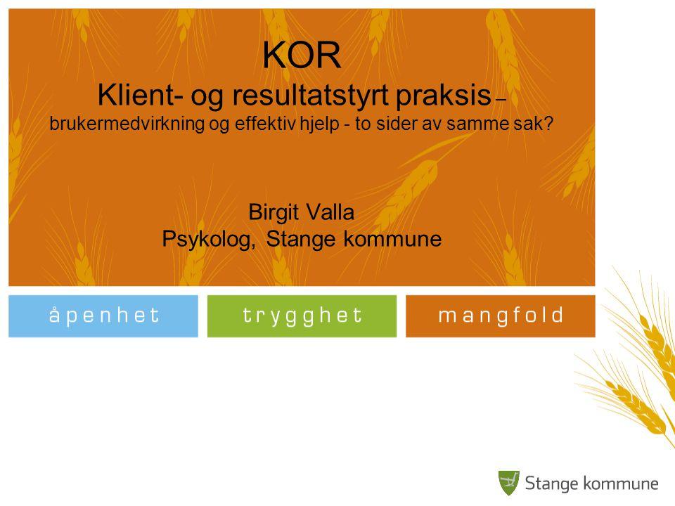 KOR Klient- og resultatstyrt praksis – brukermedvirkning og effektiv hjelp - to sider av samme sak? Birgit Valla Psykolog, Stange kommune