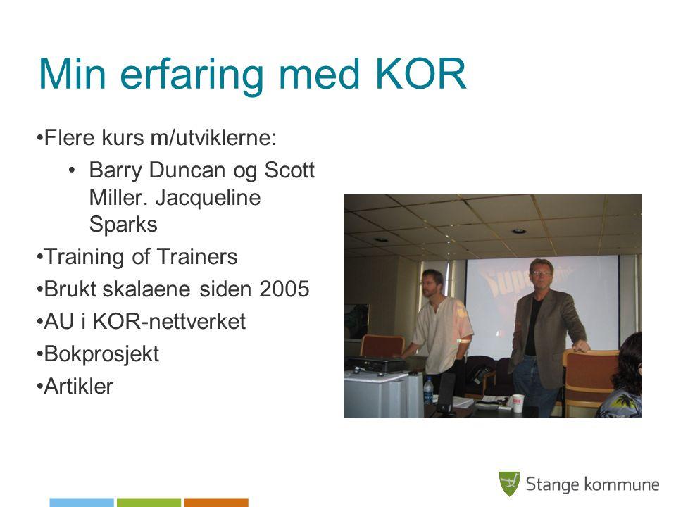 Min erfaring med KOR •Flere kurs m/utviklerne: •Barry Duncan og Scott Miller. Jacqueline Sparks •Training of Trainers •Brukt skalaene siden 2005 •AU i