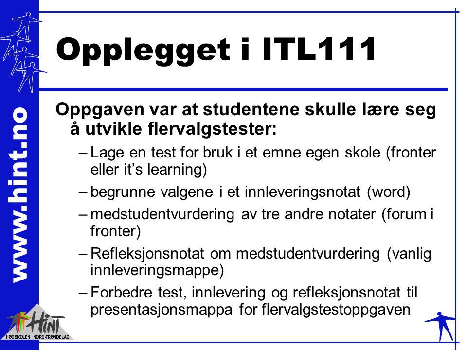 www.hint.no Opplegget i ITL111 Oppgaven var at studentene skulle lære seg å utvikle flervalgstester: –Lage en test for bruk i et emne egen skole (fronter eller it's learning) –begrunne valgene i et innleveringsnotat (word) –medstudentvurdering av tre andre notater (forum i fronter) –Refleksjonsnotat om medstudentvurdering (vanlig innleveringsmappe) –Forbedre test, innlevering og refleksjonsnotat til presentasjonsmappa for flervalgstestoppgaven