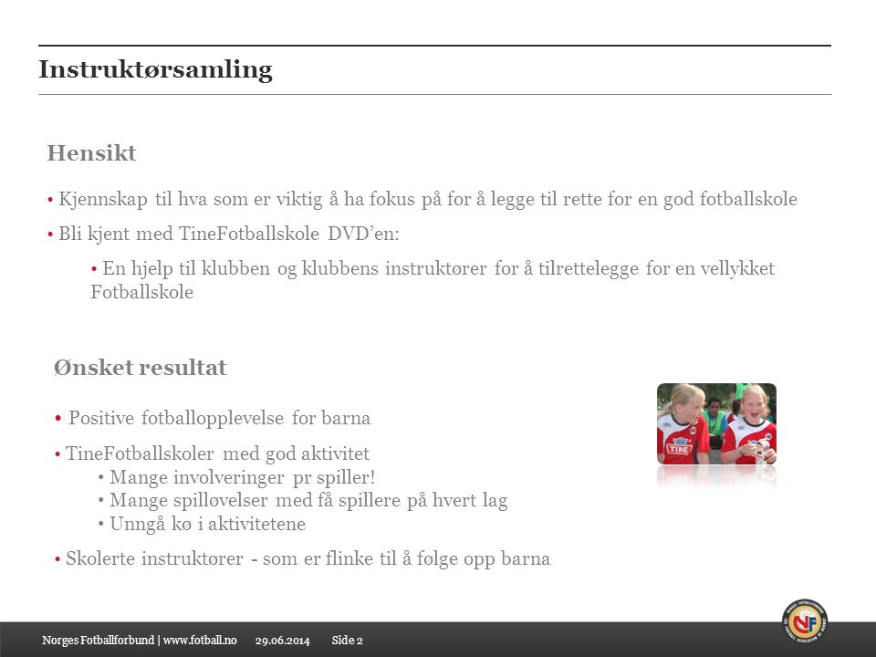 29.06.2014 Instruktørsamling Norges Fotballforbund | www.fotball.no • Kjennskap til hva som er viktig å ha fokus på for å legge til rette for en god f