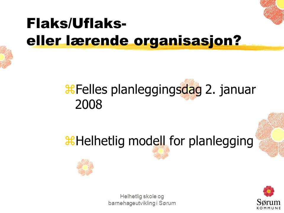 Helhetlig skole og barnehageutvikling i Sørum17 Flaks/Uflaks- eller lærende organisasjon? zFelles planleggingsdag 2. januar 2008 zHelhetlig modell for