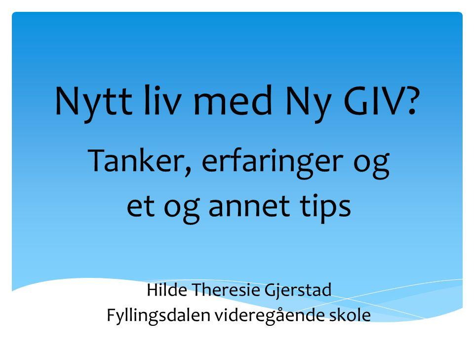 Nytt liv med Ny GIV? Tanker, erfaringer og et og annet tips Hilde Theresie Gjerstad Fyllingsdalen videregående skole