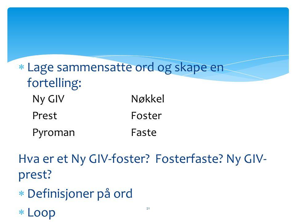  Lage sammensatte ord og skape en fortelling: Hva er et Ny GIV-foster? Fosterfaste? Ny GIV- prest?  Definisjoner på ord  Loop 21 Ny GIVNøkkel Prest
