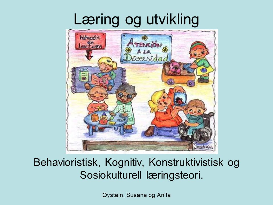 Læring og utvikling Behavioristisk, Kognitiv, Konstruktivistisk og Sosiokulturell læringsteori. Øystein, Susana og Anita