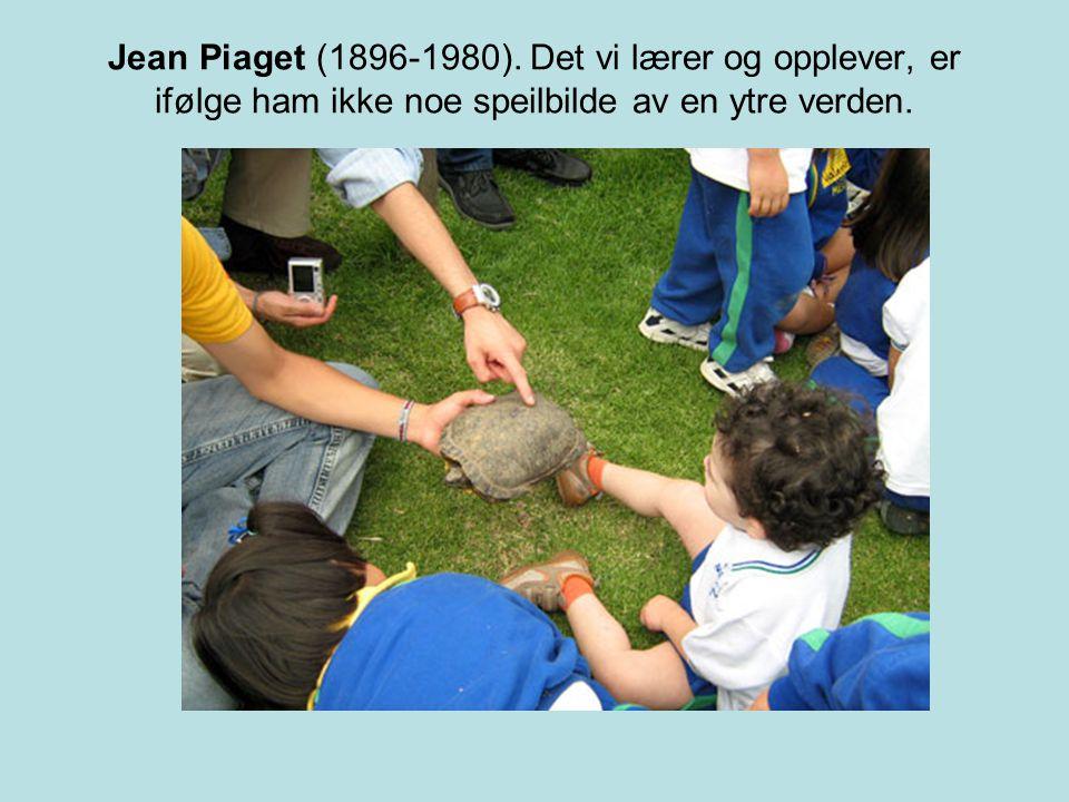 Jean Piaget (1896-1980). Det vi lærer og opplever, er ifølge ham ikke noe speilbilde av en ytre verden.