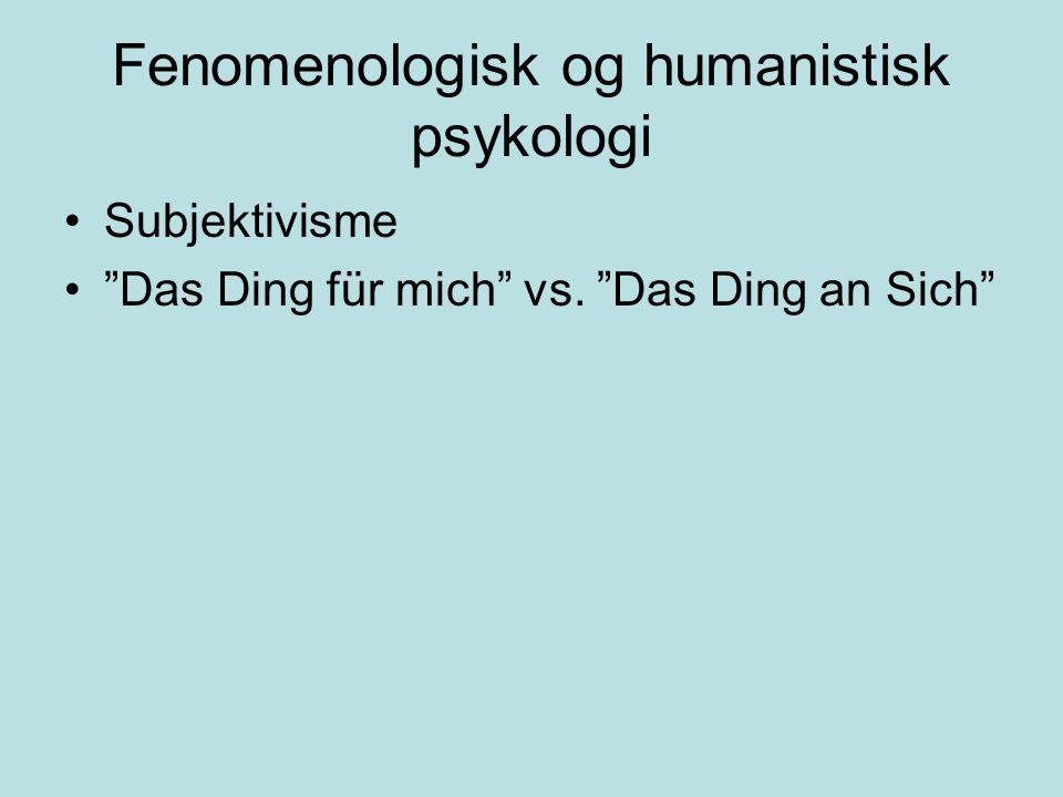 "Fenomenologisk og humanistisk psykologi •Subjektivisme •""Das Ding für mich"" vs. ""Das Ding an Sich"""