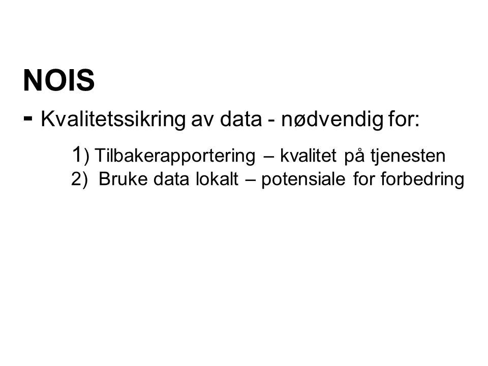 NOIS - Kvalitetssikring av data - nødvendig for: 1 ) Tilbakerapportering – kvalitet på tjenesten 2) Bruke data lokalt – potensiale for forbedring