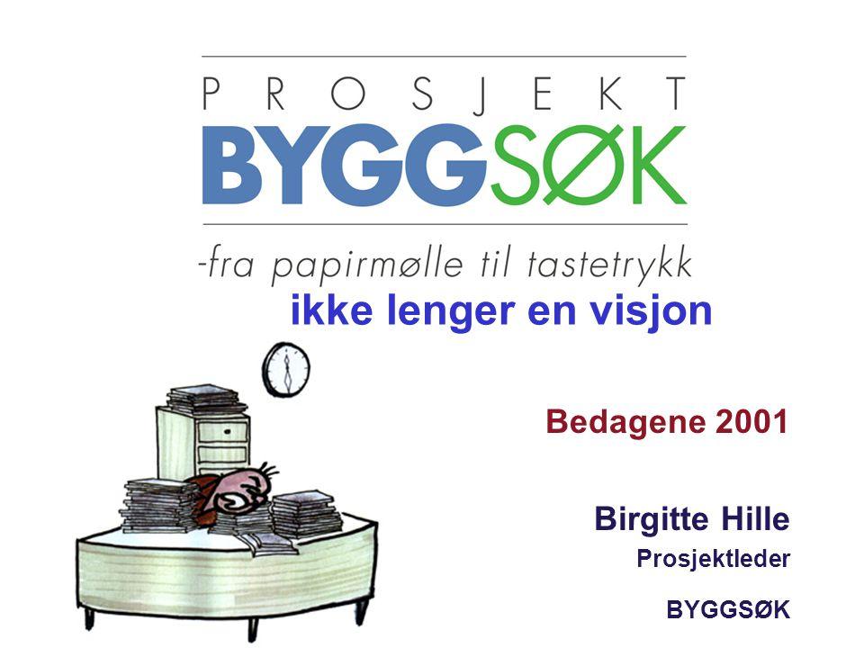 Bedagene 2001 Birgitte Hille Prosjektleder BYGGSØK ikke lenger en visjon