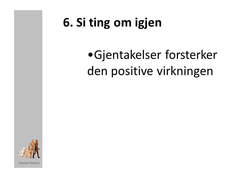 Human Factors 6. Si ting om igjen •Gjentakelser forsterker den positive virkningen