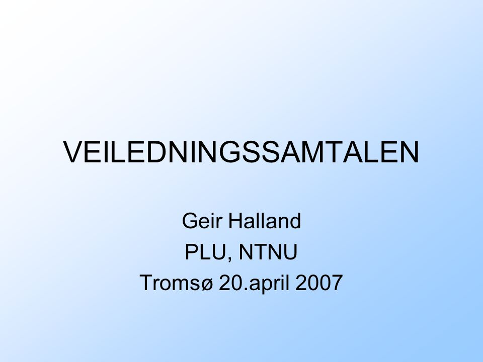 VEILEDNINGSSAMTALEN Geir Halland PLU, NTNU Tromsø 20.april 2007