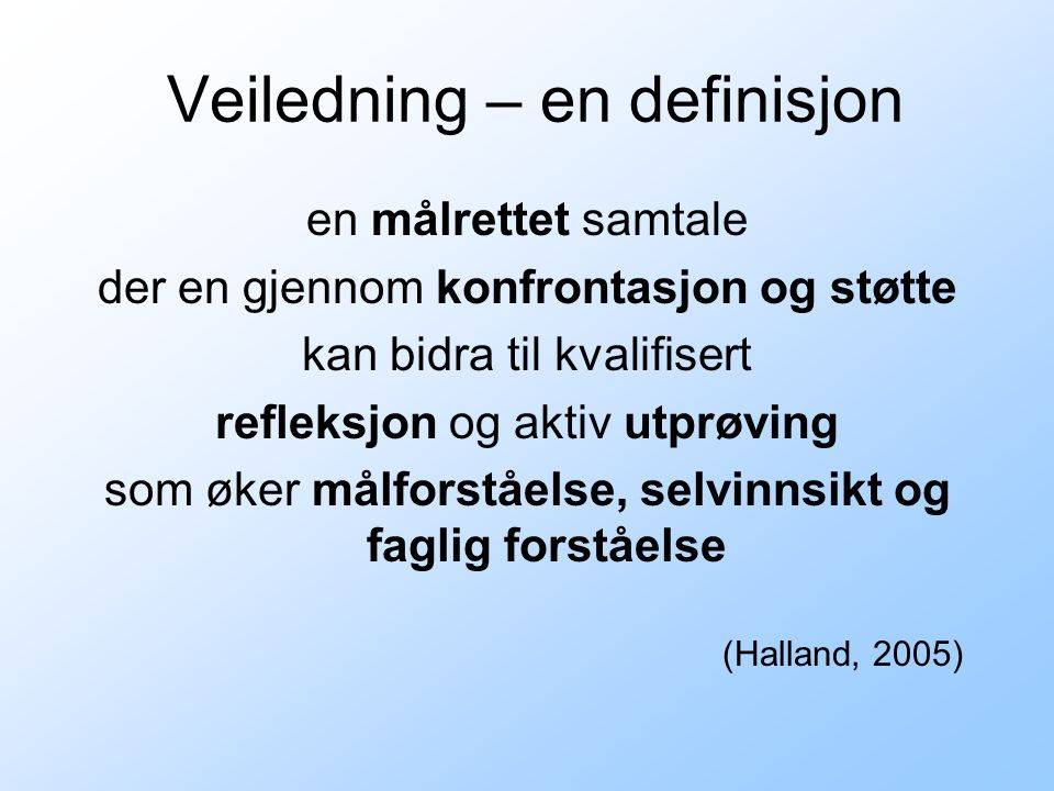 Veiledning – en definisjon en målrettet samtale der en gjennom konfrontasjon og støtte kan bidra til kvalifisert refleksjon og aktiv utprøving som øker målforståelse, selvinnsikt og faglig forståelse (Halland, 2005)