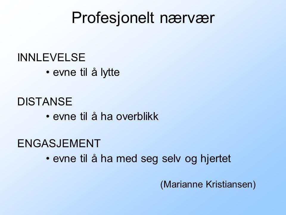 Profesjonelt nærvær INNLEVELSE •evne til å lytte DISTANSE •evne til å ha overblikk ENGASJEMENT •evne til å ha med seg selv og hjertet (Marianne Kristiansen)