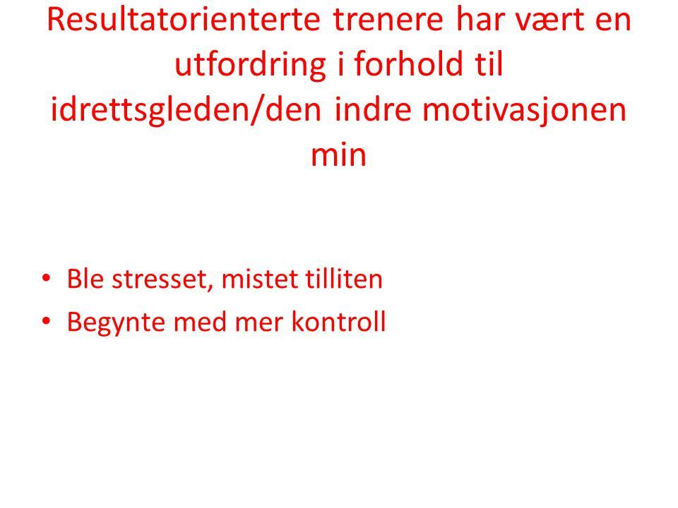 Resultatorienterte trenere har vært en utfordring i forhold til idrettsgleden/den indre motivasjonen min • Ble stresset, mistet tilliten • Begynte med