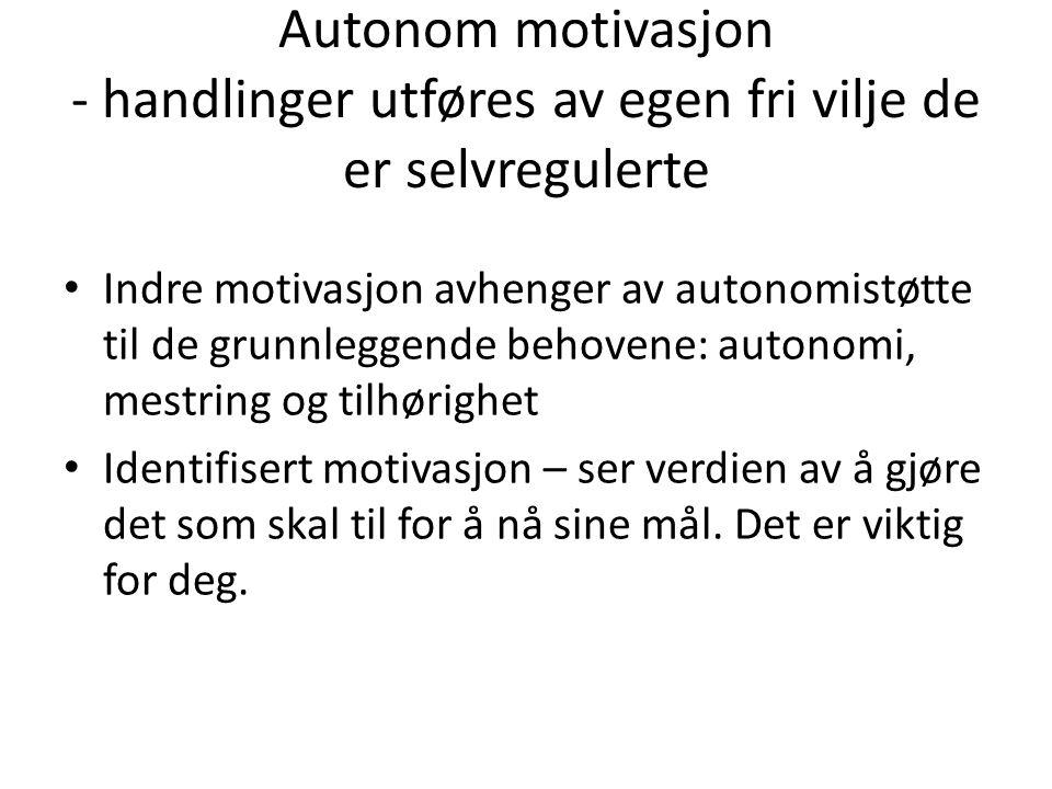 Autonom motivasjon - handlinger utføres av egen fri vilje de er selvregulerte • Indre motivasjon avhenger av autonomistøtte til de grunnleggende behov