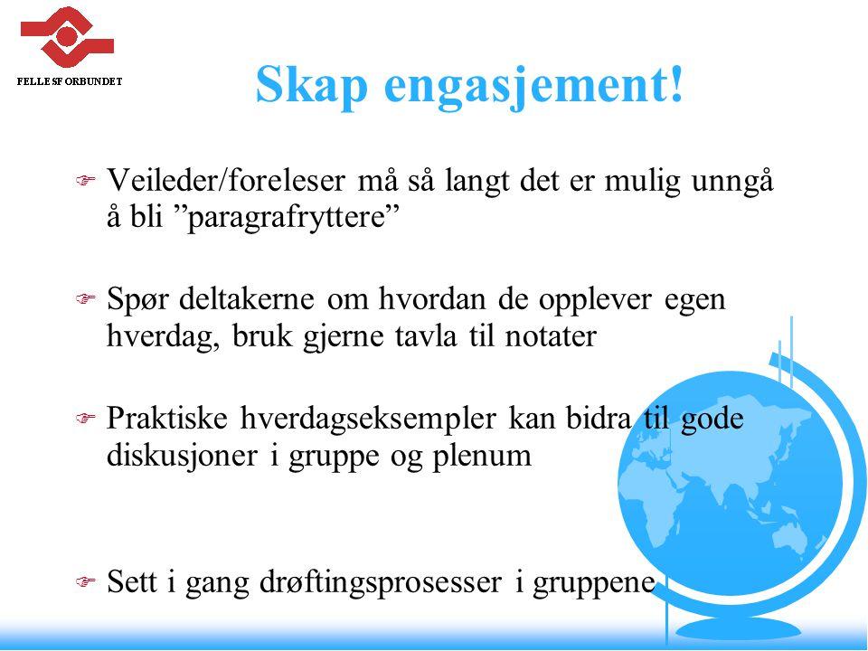 """Skap engasjement! F Veileder/foreleser må så langt det er mulig unngå å bli """"paragrafryttere"""" F Spør deltakerne om hvordan de opplever egen hverdag, b"""