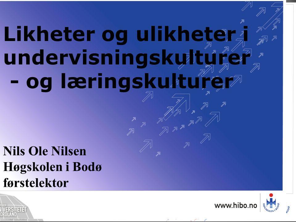 Nils Ole Nilsen Høgskolen i Bodø førstelektor Likheter og ulikheter i undervisningskulturer - og læringskulturer