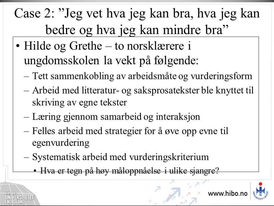 Case 2: Jeg vet hva jeg kan bra, hva jeg kan bedre og hva jeg kan mindre bra •Hilde og Grethe – to norsklærere i ungdomsskolen la vekt på følgende: –Tett sammenkobling av arbeidsmåte og vurderingsform –Arbeid med litteratur- og saksprosatekster ble knyttet til skriving av egne tekster –Læring gjennom samarbeid og interaksjon –Felles arbeid med strategier for å øve opp evne til egenvurdering –Systematisk arbeid med vurderingskriterium •Hva er tegn på høy måloppnåelse i ulike sjangre?
