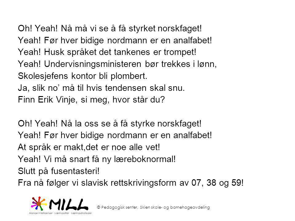 © Pedagogisk senter, Skien skole- og barnehageavdeling Oh! Yeah! Nå må vi se å få styrket norskfaget! Yeah! Før hver bidige nordmann er en analfabet!