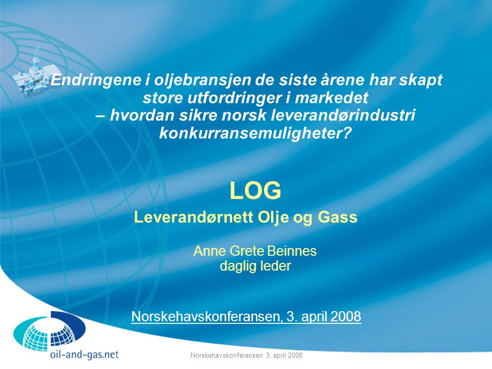 Norskehavskonferansen 3. april 2008 Endringene i oljebransjen de siste årene har skapt store utfordringer i markedet – hvordan sikre norsk leverandøri